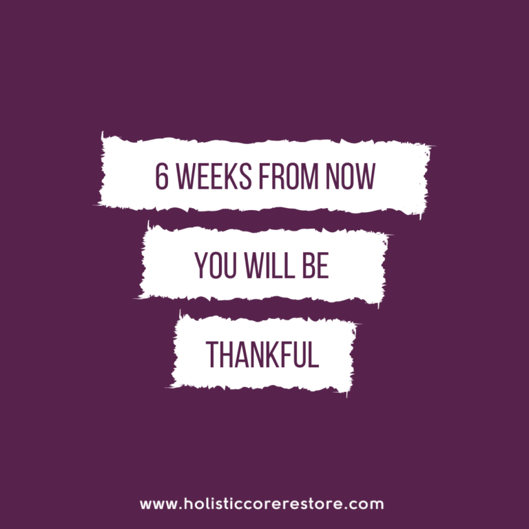 6 Weeks from now you'll be thankful